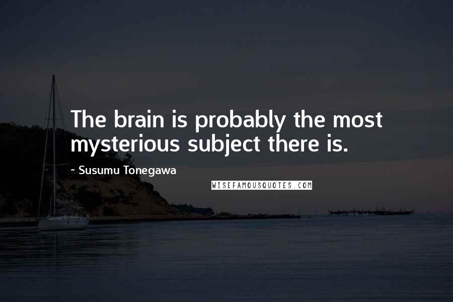 Susumu Tonegawa quotes: The brain is probably the most mysterious subject there is.