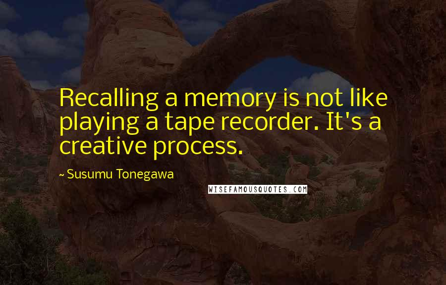 Susumu Tonegawa quotes: Recalling a memory is not like playing a tape recorder. It's a creative process.