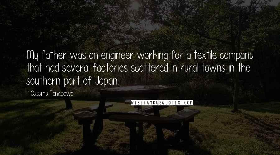 Susumu Tonegawa quotes: My father was an engineer working for a textile company that had several factories scattered in rural towns in the southern part of Japan.