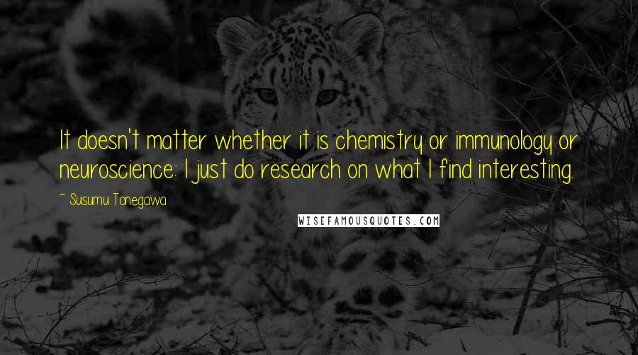 Susumu Tonegawa quotes: It doesn't matter whether it is chemistry or immunology or neuroscience: I just do research on what I find interesting.