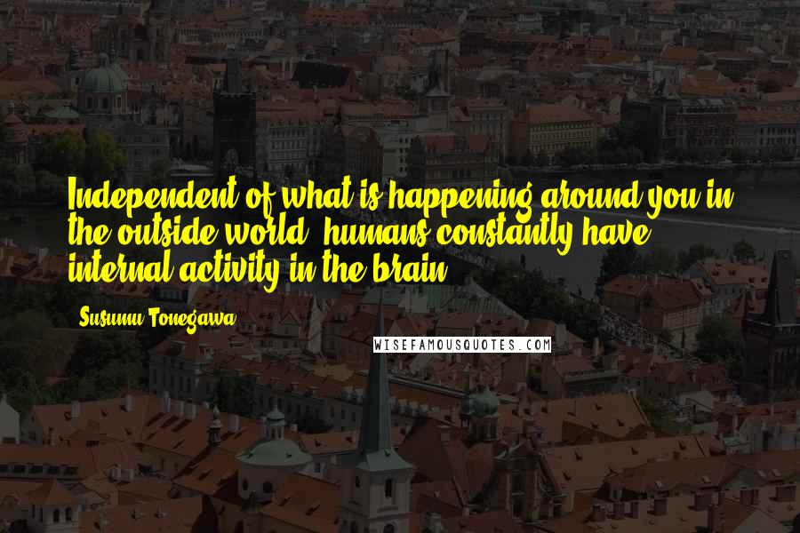 Susumu Tonegawa quotes: Independent of what is happening around you in the outside world, humans constantly have internal activity in the brain.