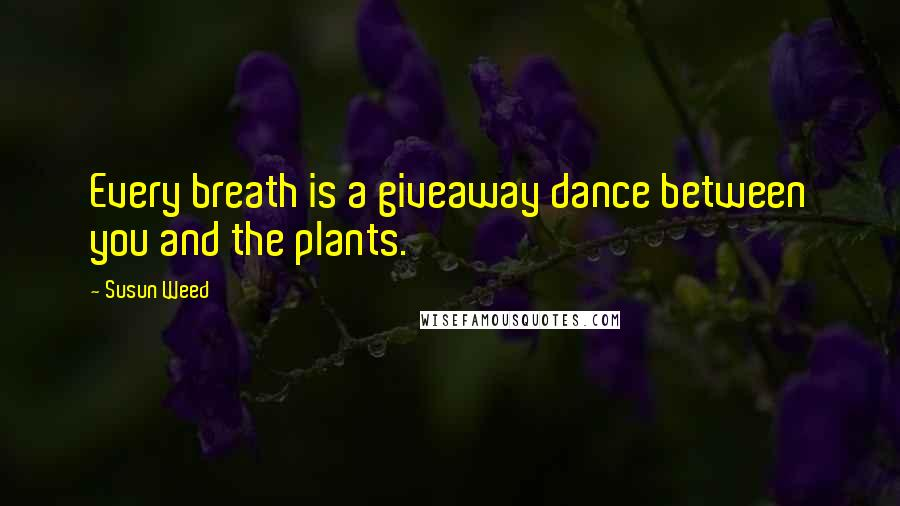 Susun Weed quotes: Every breath is a giveaway dance between you and the plants.