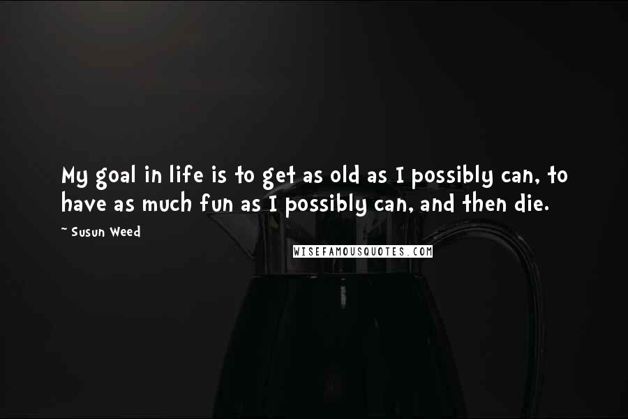 Susun Weed quotes: My goal in life is to get as old as I possibly can, to have as much fun as I possibly can, and then die.