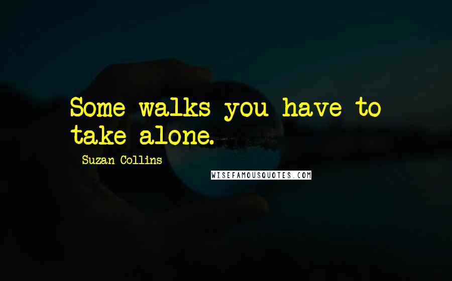 Suzan Collins quotes: Some walks you have to take alone.