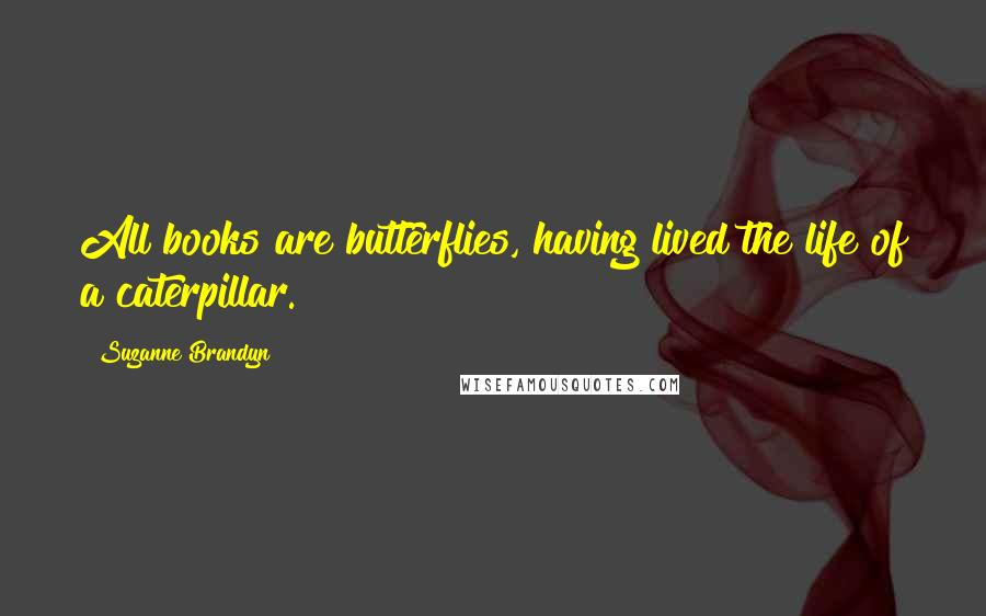 Suzanne Brandyn quotes: All books are butterflies, having lived the life of a caterpillar.
