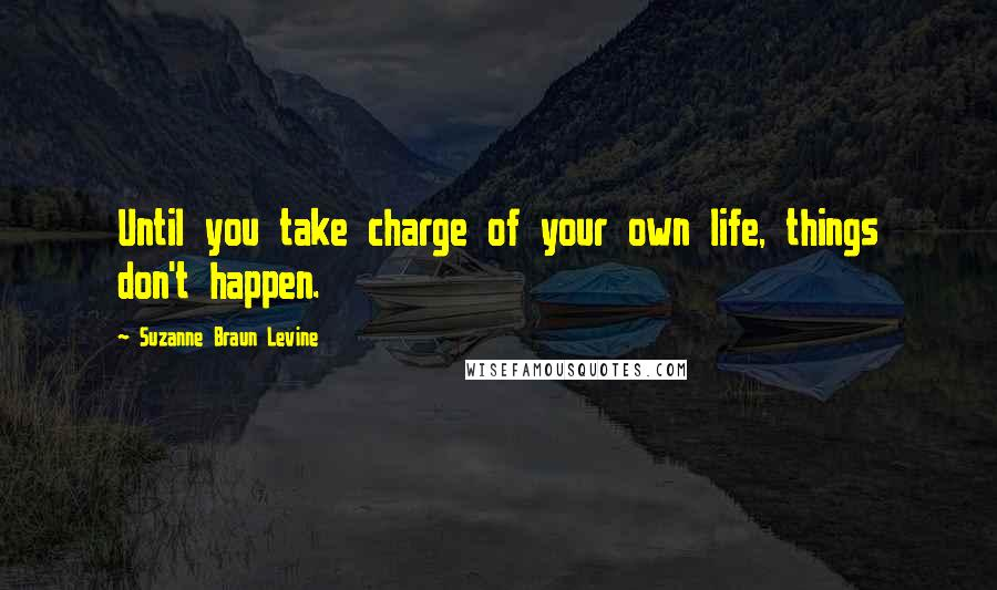 Suzanne Braun Levine quotes: Until you take charge of your own life, things don't happen.
