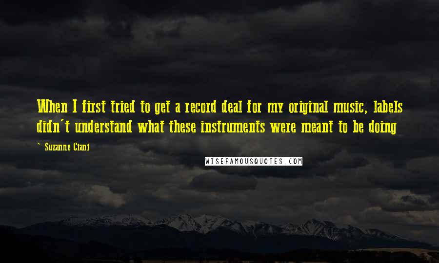 Suzanne Ciani quotes: When I first tried to get a record deal for my original music, labels didn't understand what these instruments were meant to be doing