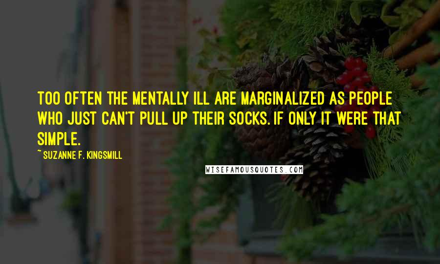 Suzanne F. Kingsmill quotes: Too often the mentally ill are marginalized as people who just can't pull up their socks. If only it were that simple.