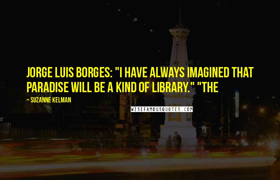 """Suzanne Kelman quotes: Jorge Luis Borges: """"I have always imagined that paradise will be a kind of library."""" """"The"""