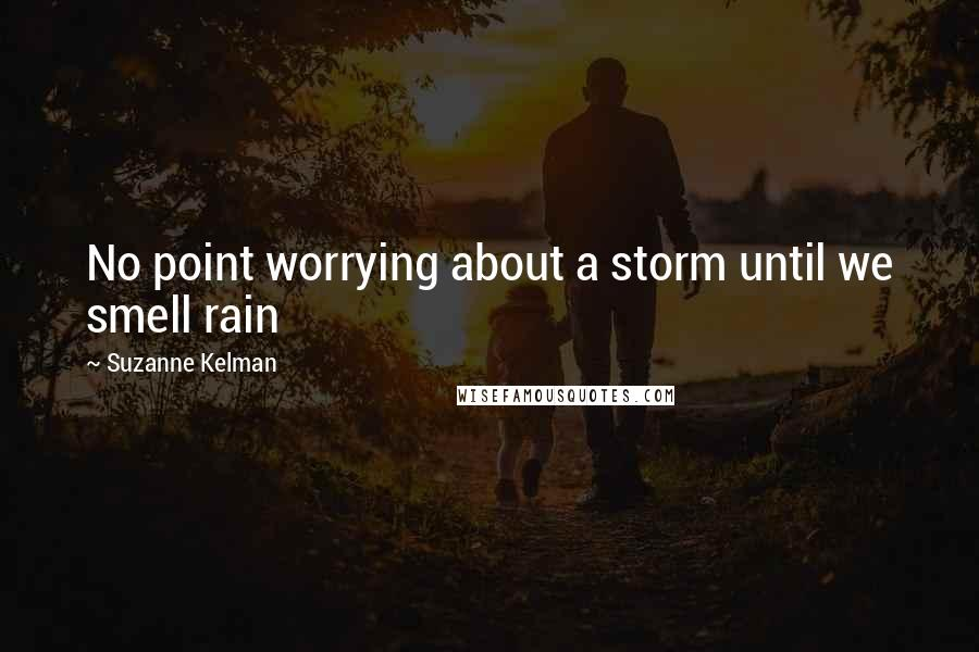 Suzanne Kelman quotes: No point worrying about a storm until we smell rain