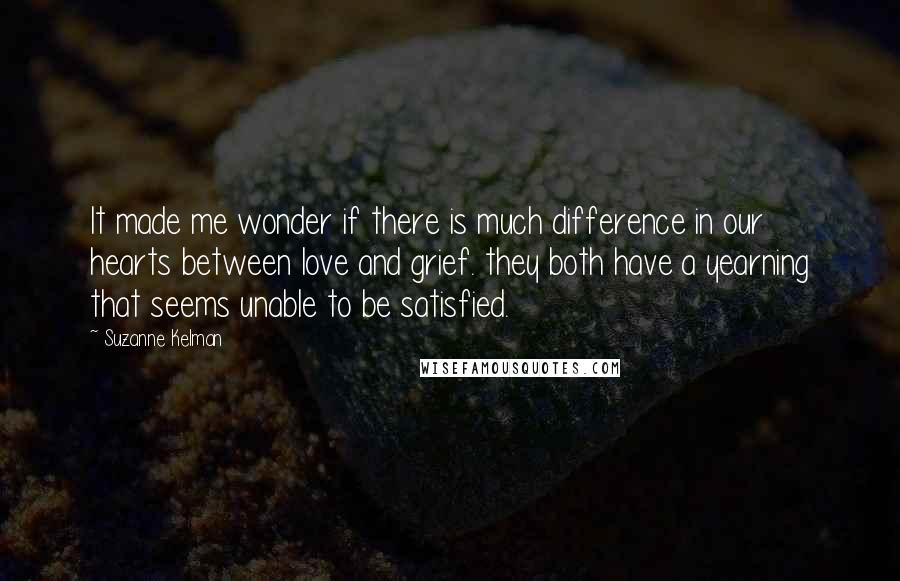 Suzanne Kelman quotes: It made me wonder if there is much difference in our hearts between love and grief. they both have a yearning that seems unable to be satisfied.