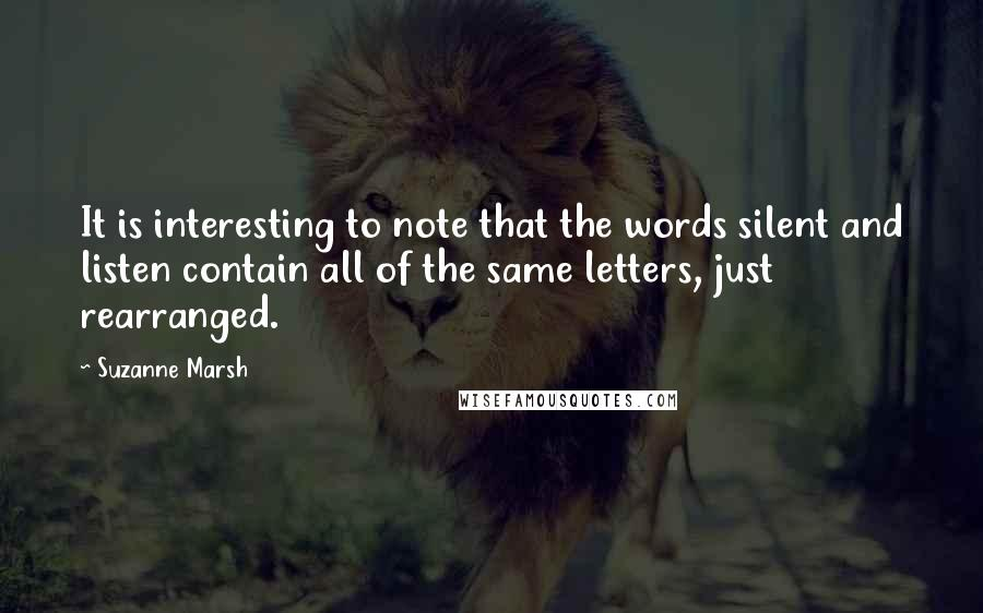 Suzanne Marsh quotes: It is interesting to note that the words silent and listen contain all of the same letters, just rearranged.