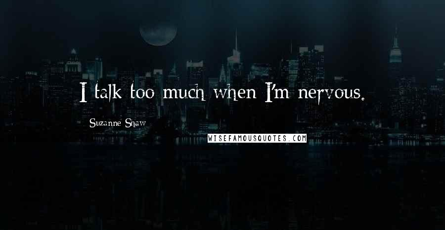 Suzanne Shaw quotes: I talk too much when I'm nervous.