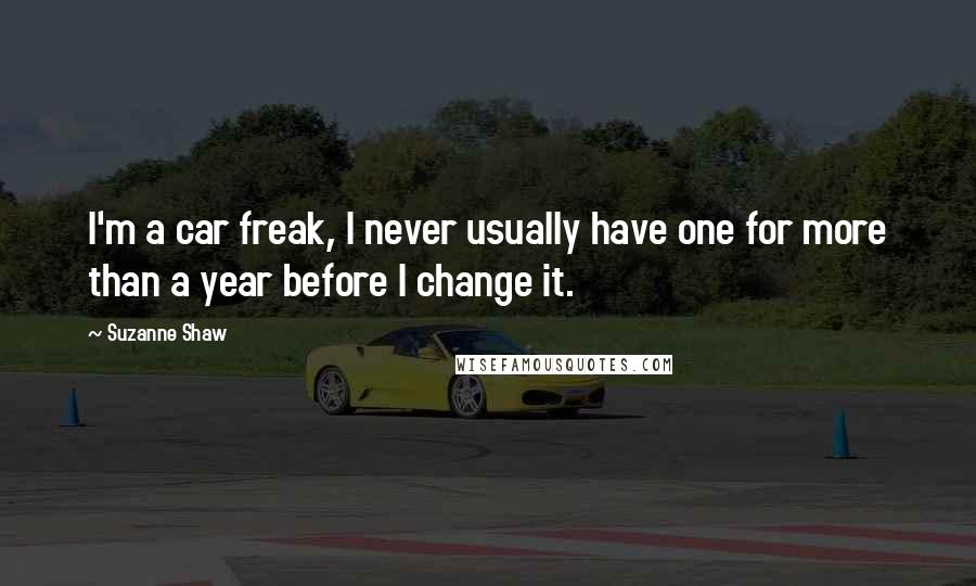 Suzanne Shaw quotes: I'm a car freak, I never usually have one for more than a year before I change it.