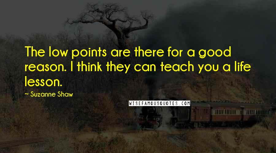 Suzanne Shaw quotes: The low points are there for a good reason. I think they can teach you a life lesson.
