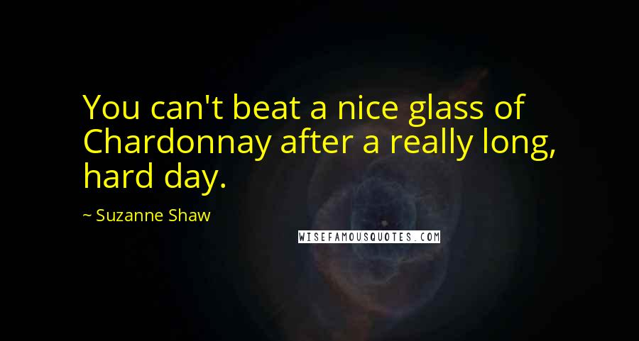 Suzanne Shaw quotes: You can't beat a nice glass of Chardonnay after a really long, hard day.