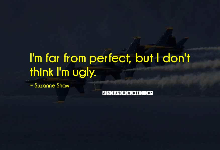 Suzanne Shaw quotes: I'm far from perfect, but I don't think I'm ugly.