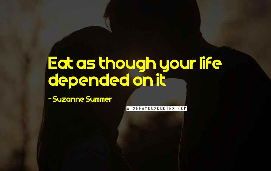Suzanne Summer quotes: Eat as though your life depended on it