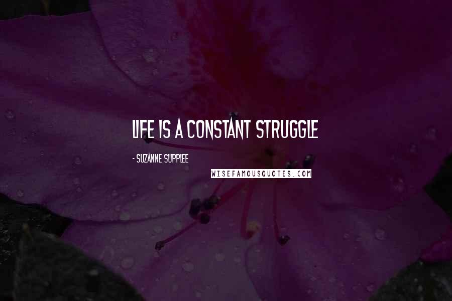 Suzanne Supplee quotes: Life is a constant struggle