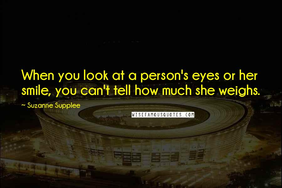 Suzanne Supplee quotes: When you look at a person's eyes or her smile, you can't tell how much she weighs.