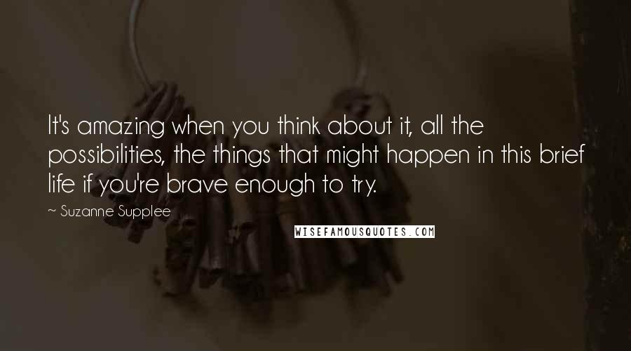 Suzanne Supplee quotes: It's amazing when you think about it, all the possibilities, the things that might happen in this brief life if you're brave enough to try.