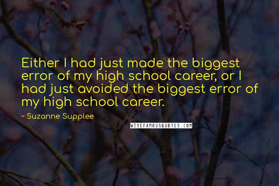 Suzanne Supplee quotes: Either I had just made the biggest error of my high school career, or I had just avoided the biggest error of my high school career.