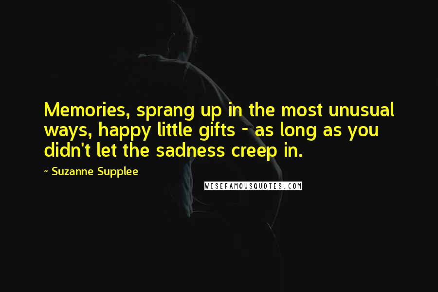Suzanne Supplee quotes: Memories, sprang up in the most unusual ways, happy little gifts - as long as you didn't let the sadness creep in.