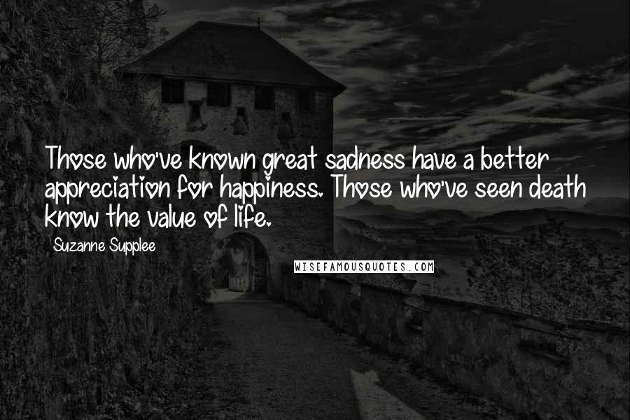 Suzanne Supplee quotes: Those who've known great sadness have a better appreciation for happiness. Those who've seen death know the value of life.