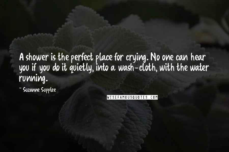 Suzanne Supplee quotes: A shower is the perfect place for crying. No one can hear you if you do it quietly, into a wash-cloth, with the water running.