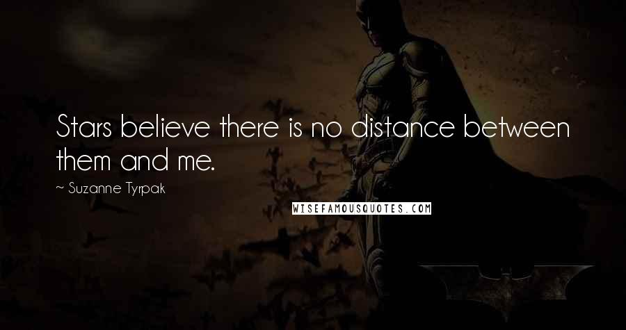 Suzanne Tyrpak quotes: Stars believe there is no distance between them and me.