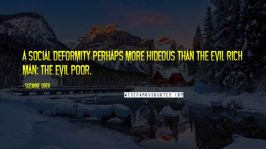 Suzanne Uber quotes: a social deformity perhaps more hideous than the evil rich man: the evil poor.