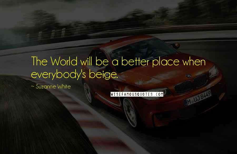 Suzanne White quotes: The World will be a better place when everybody's beige.
