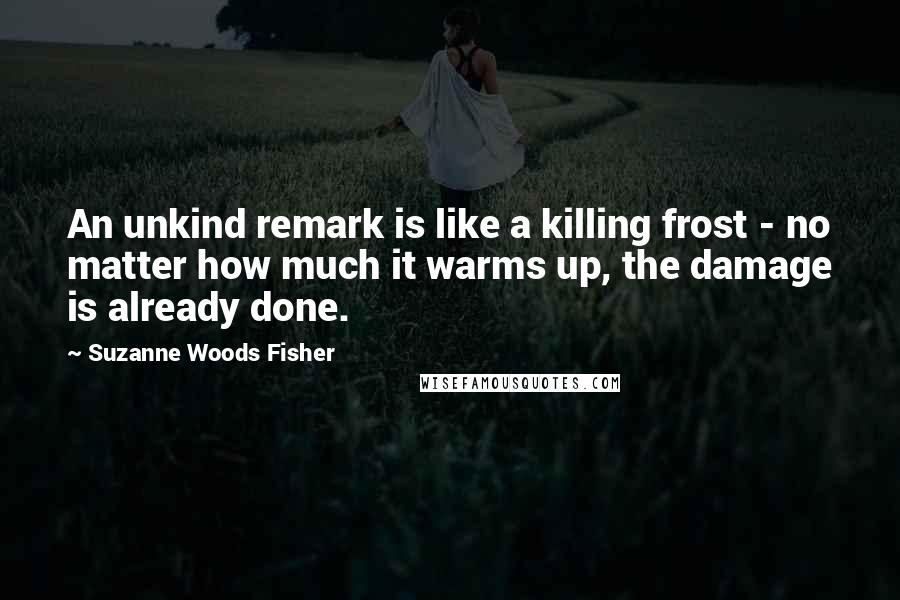 Suzanne Woods Fisher quotes: An unkind remark is like a killing frost - no matter how much it warms up, the damage is already done.