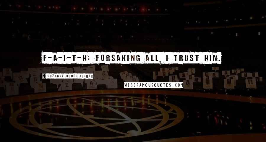 Suzanne Woods Fisher quotes: F-A-I-T-H: Forsaking all, I trust him.
