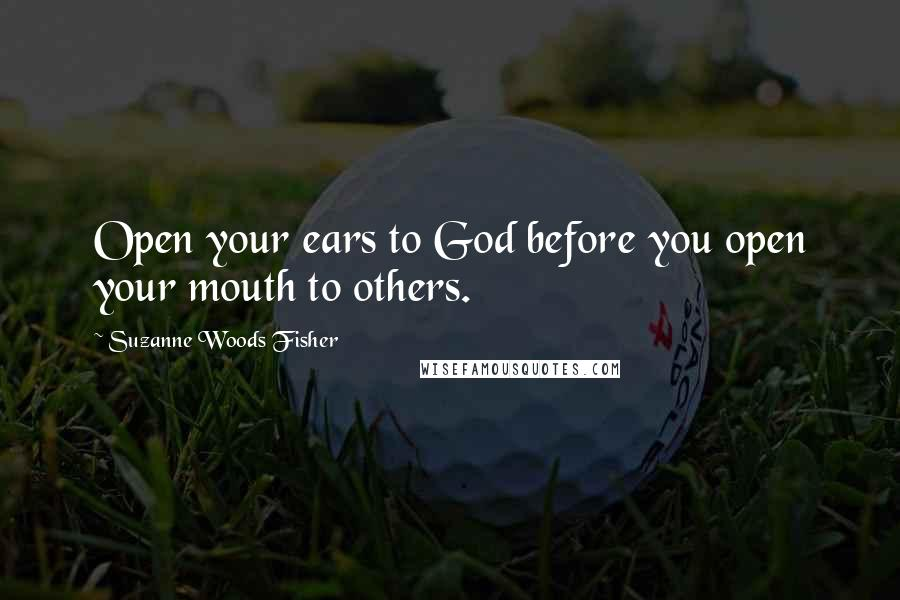 Suzanne Woods Fisher quotes: Open your ears to God before you open your mouth to others.