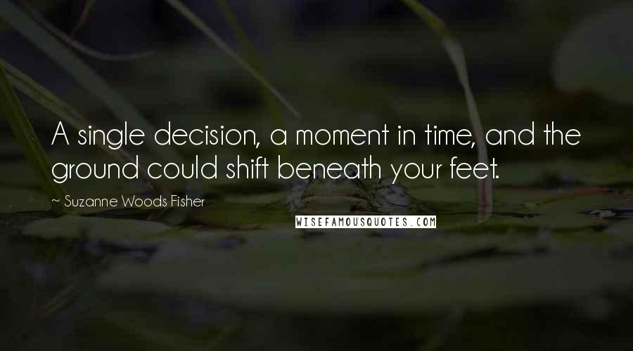 Suzanne Woods Fisher quotes: A single decision, a moment in time, and the ground could shift beneath your feet.