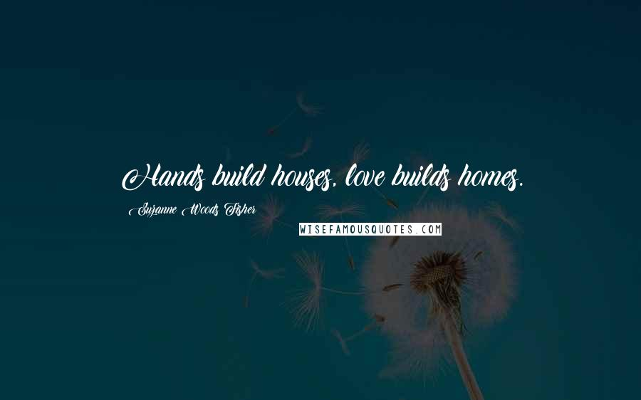 Suzanne Woods Fisher quotes: Hands build houses, love builds homes.