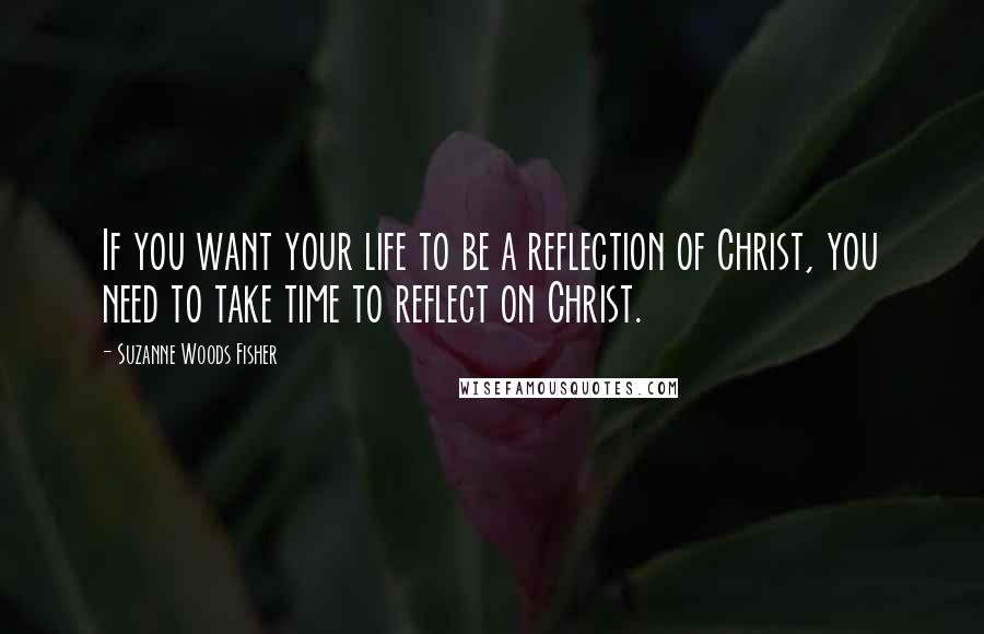 Suzanne Woods Fisher quotes: If you want your life to be a reflection of Christ, you need to take time to reflect on Christ.