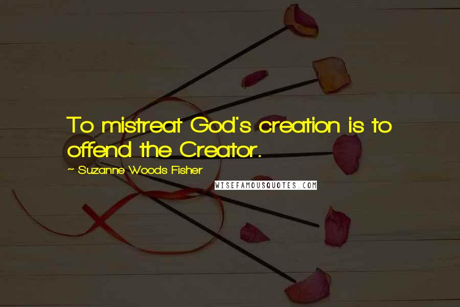 Suzanne Woods Fisher quotes: To mistreat God's creation is to offend the Creator.