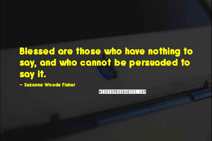Suzanne Woods Fisher quotes: Blessed are those who have nothing to say, and who cannot be persuaded to say it.