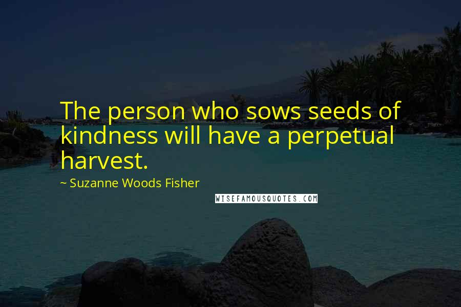 Suzanne Woods Fisher quotes: The person who sows seeds of kindness will have a perpetual harvest.