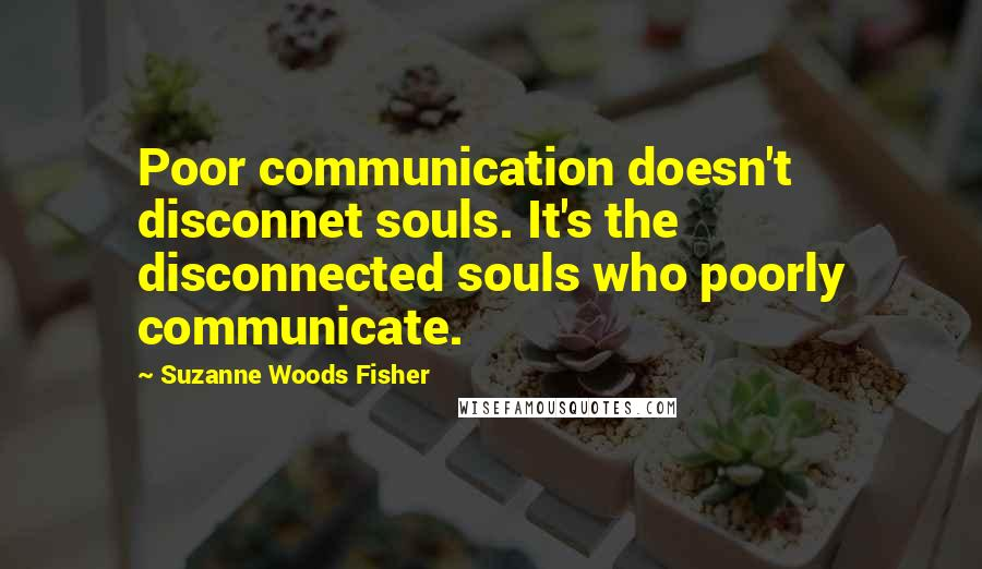Suzanne Woods Fisher quotes: Poor communication doesn't disconnet souls. It's the disconnected souls who poorly communicate.