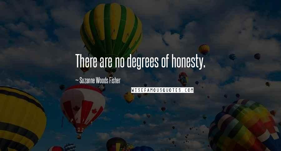 Suzanne Woods Fisher quotes: There are no degrees of honesty.