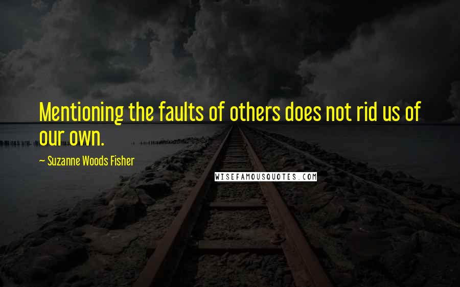 Suzanne Woods Fisher quotes: Mentioning the faults of others does not rid us of our own.