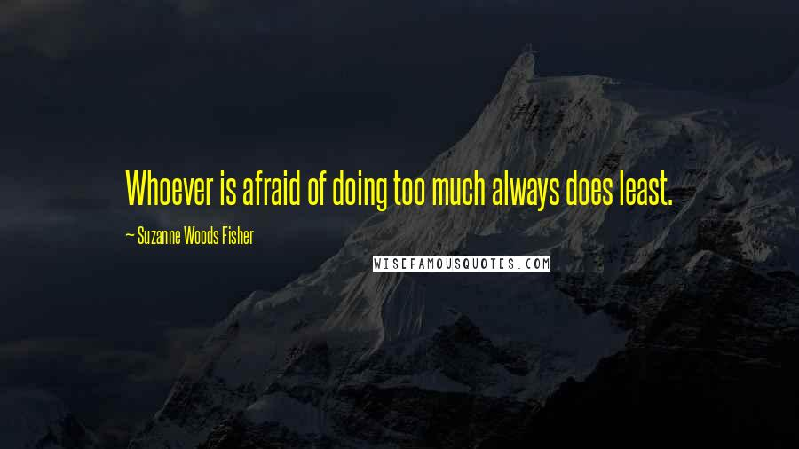Suzanne Woods Fisher quotes: Whoever is afraid of doing too much always does least.
