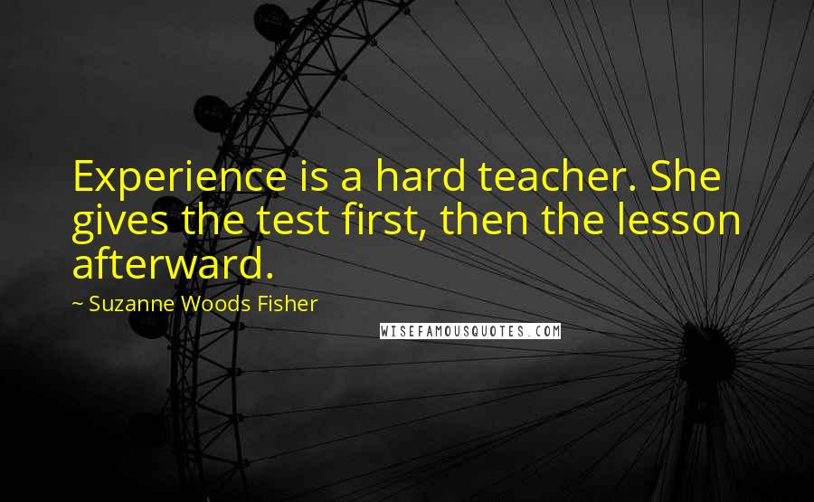 Suzanne Woods Fisher quotes: Experience is a hard teacher. She gives the test first, then the lesson afterward.