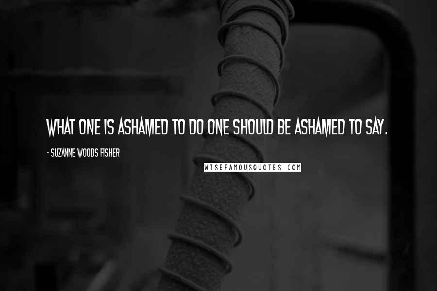 Suzanne Woods Fisher quotes: What one is ashamed to do one should be ashamed to say.