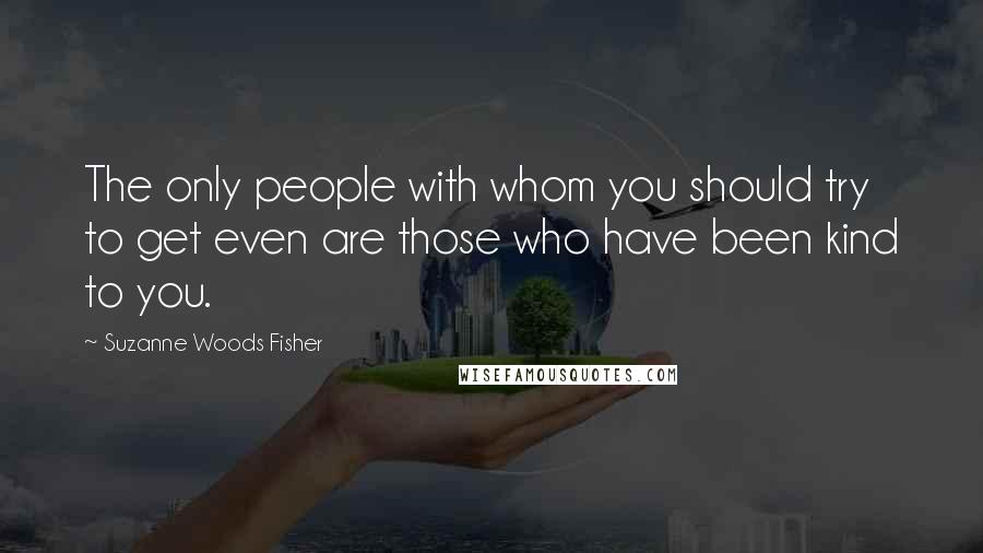 Suzanne Woods Fisher quotes: The only people with whom you should try to get even are those who have been kind to you.