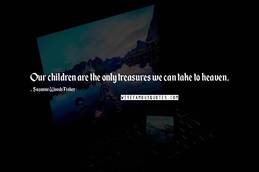 Suzanne Woods Fisher quotes: Our children are the only treasures we can take to heaven.