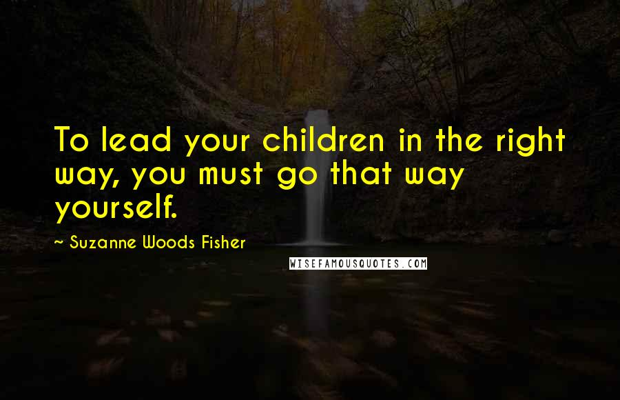 Suzanne Woods Fisher quotes: To lead your children in the right way, you must go that way yourself.